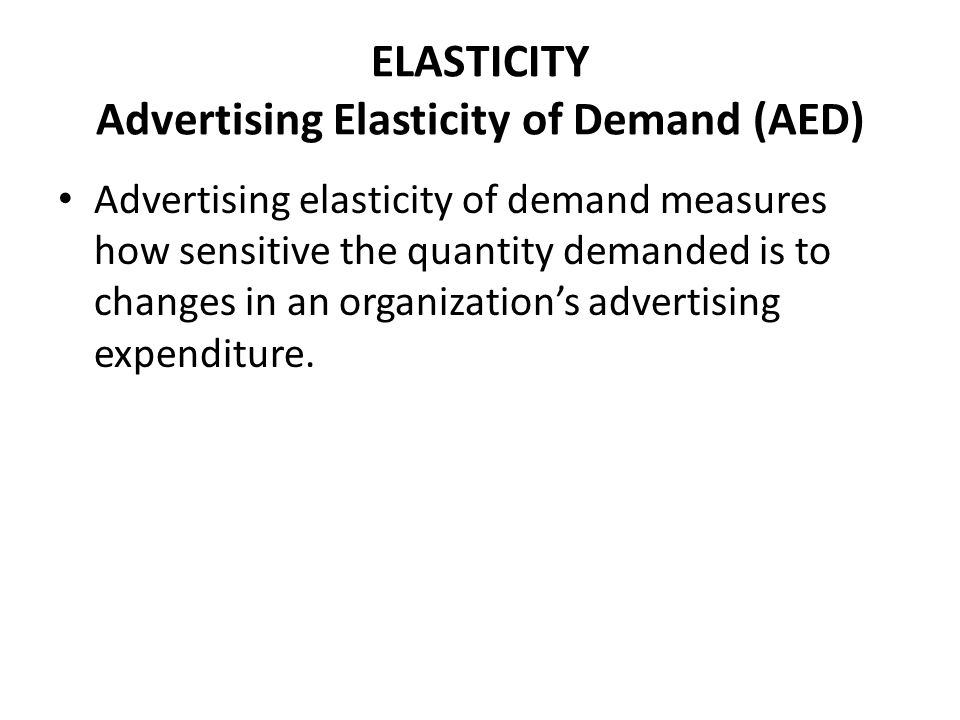 ELASTICITY Advertising Elasticity of Demand (AED) Advertising elasticity of demand measures how sensitive the quantity demanded is to changes in an or