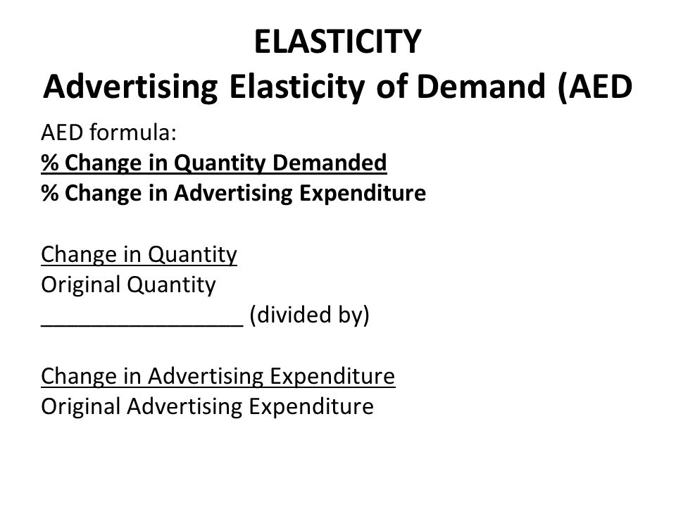 ELASTICITY Advertising Elasticity of Demand (AED AED formula: % Change in Quantity Demanded % Change in Advertising Expenditure Change in Quantity Ori
