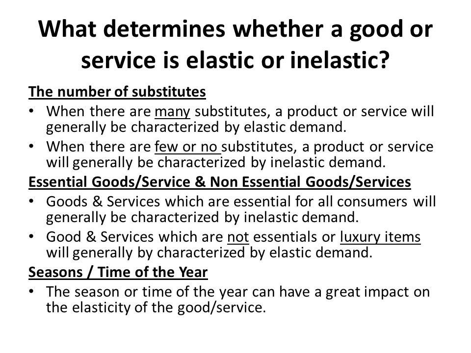What determines whether a good or service is elastic or inelastic? The number of substitutes When there are many substitutes, a product or service wil