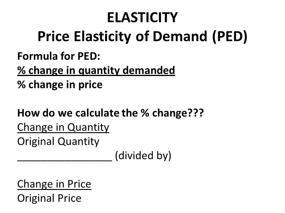 ELASTICITY Price Elasticity of Demand (PED) Formula for PED: % change in quantity demanded % change in price How do we calculate the % change??? Chang