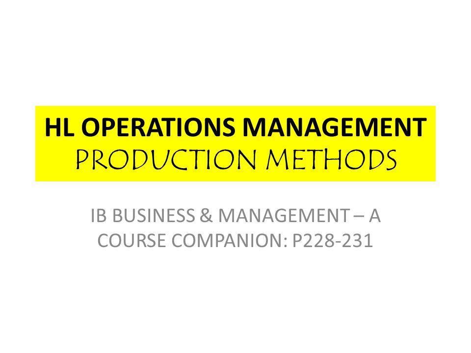 HL OPERATIONS MANAGEMENT PRODUCTION METHODS IB BUSINESS & MANAGEMENT – A COURSE COMPANION: P228-231