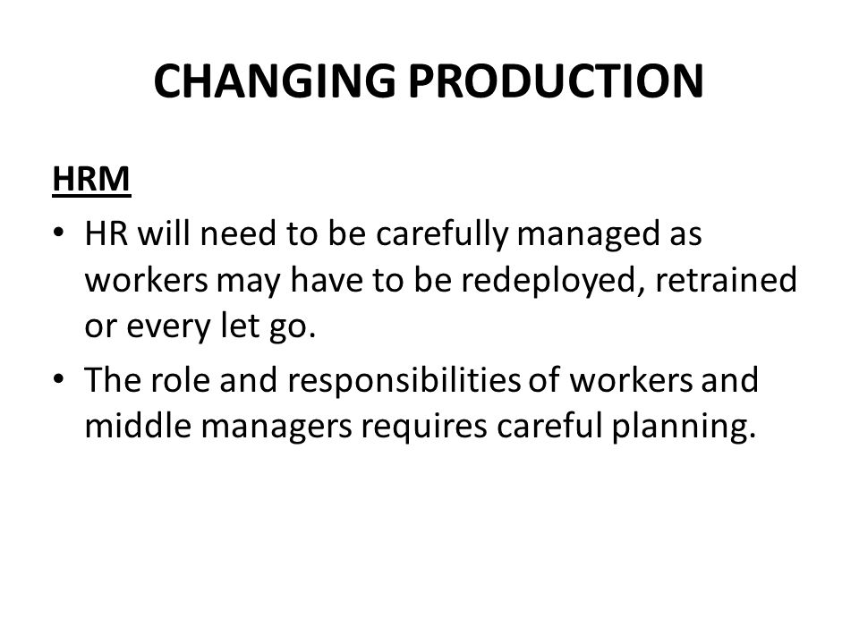 CHANGING PRODUCTION HRM HR will need to be carefully managed as workers may have to be redeployed, retrained or every let go.