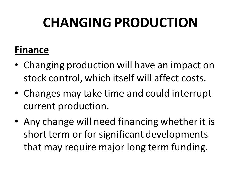 CHANGING PRODUCTION Finance Changing production will have an impact on stock control, which itself will affect costs.