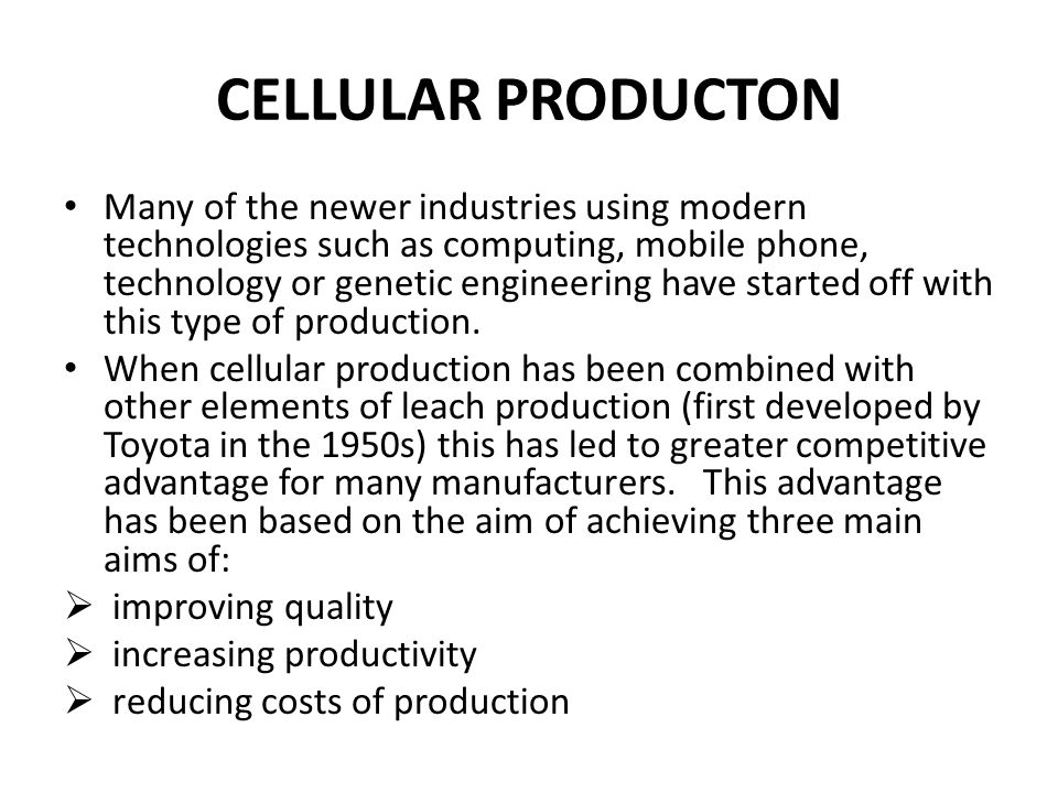 CELLULAR PRODUCTON Many of the newer industries using modern technologies such as computing, mobile phone, technology or genetic engineering have started off with this type of production.