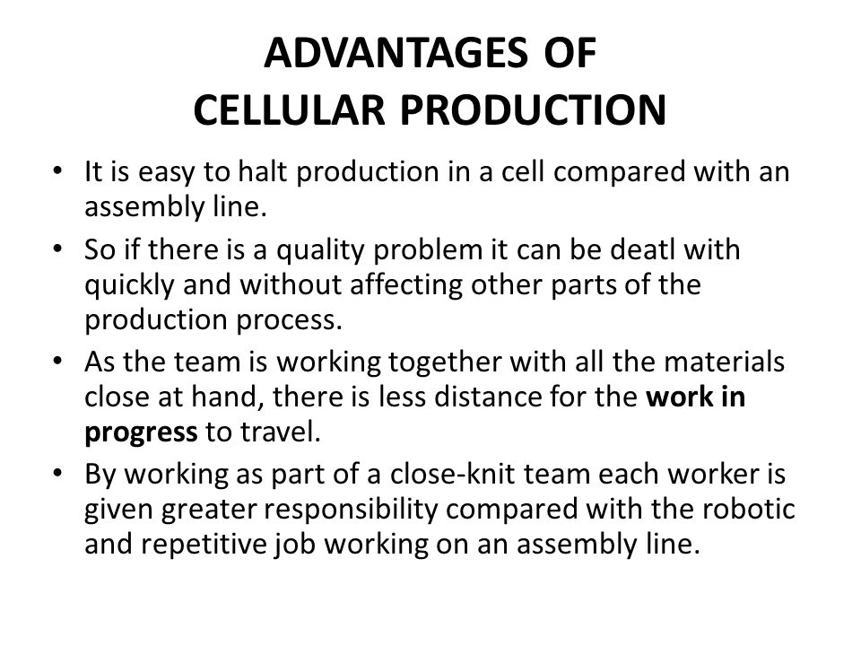 ADVANTAGES OF CELLULAR PRODUCTION It is easy to halt production in a cell compared with an assembly line.