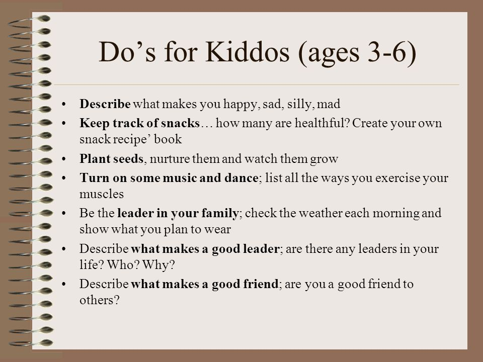 Do's for Kiddos (ages 3-6) Describe what makes you happy, sad, silly, mad Keep track of snacks… how many are healthful.