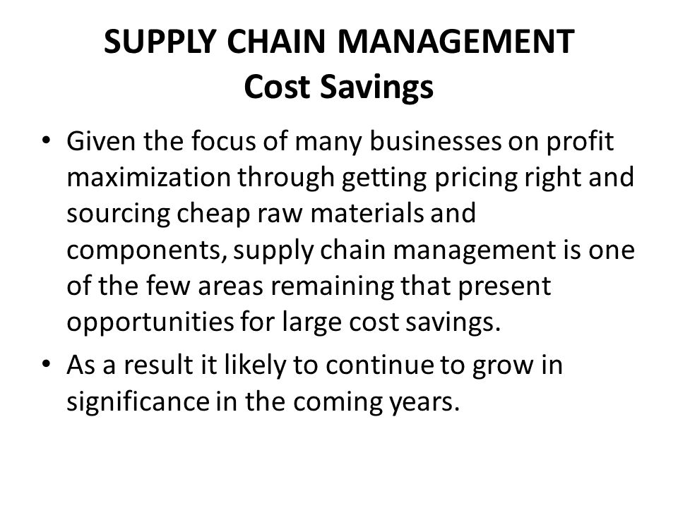 SUPPLY CHAIN MANAGEMENT Cost Savings Given the focus of many businesses on profit maximization through getting pricing right and sourcing cheap raw materials and components, supply chain management is one of the few areas remaining that present opportunities for large cost savings.