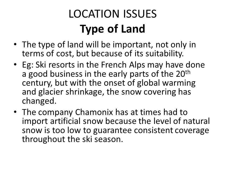LOCATION ISSUES Type of Land The type of land will be important, not only in terms of cost, but because of its suitability. Eg: Ski resorts in the Fre