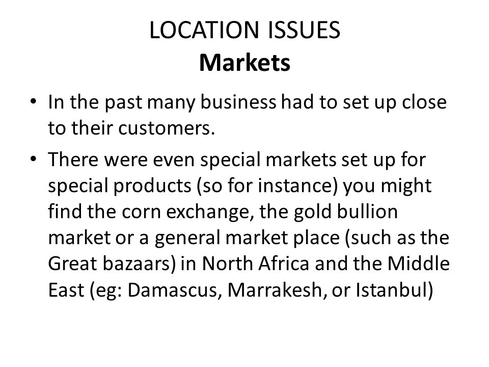 LOCATION ISSUES Markets In the past many business had to set up close to their customers. There were even special markets set up for special products