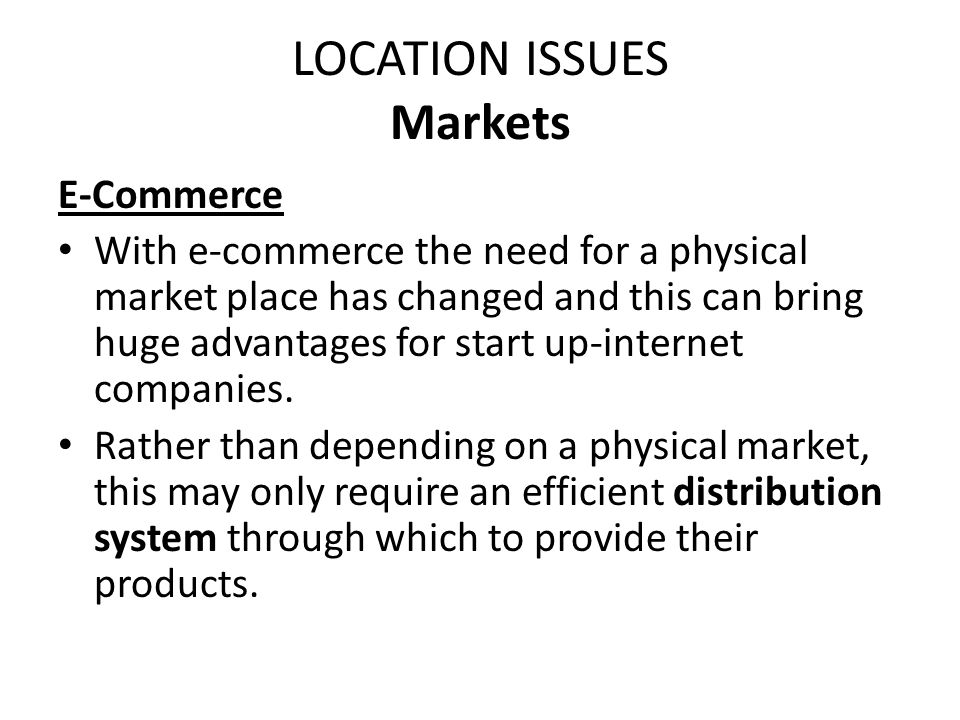 LOCATION ISSUES Markets E-Commerce With e-commerce the need for a physical market place has changed and this can bring huge advantages for start up-in