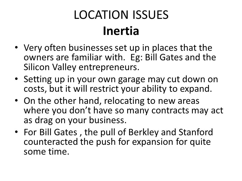LOCATION ISSUES Inertia Very often businesses set up in places that the owners are familiar with. Eg: Bill Gates and the Silicon Valley entrepreneurs.