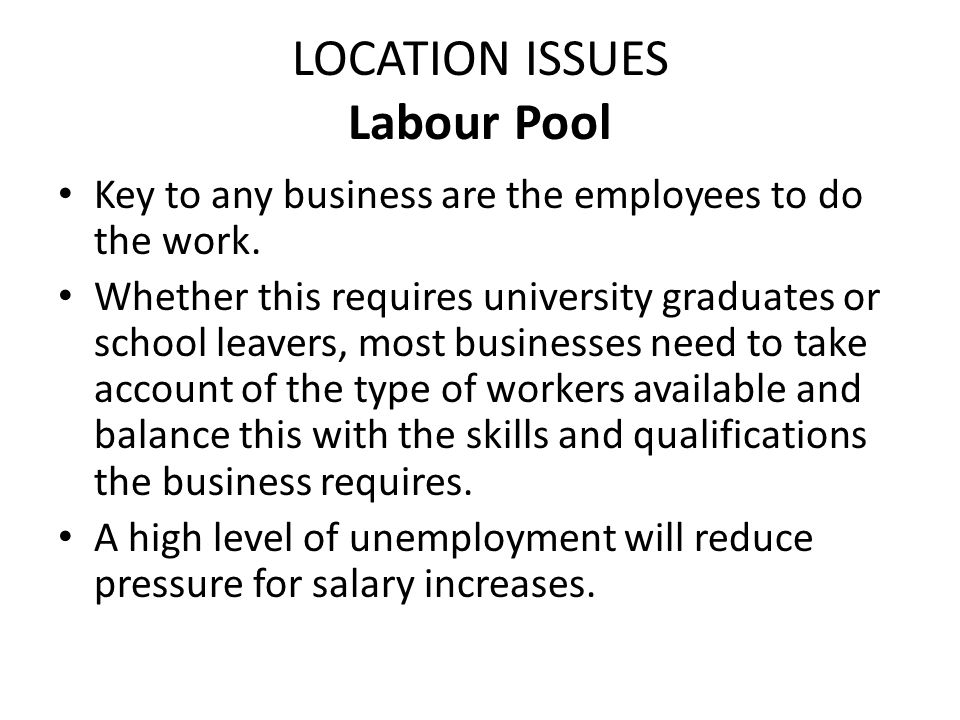 LOCATION ISSUES Labour Pool Key to any business are the employees to do the work. Whether this requires university graduates or school leavers, most b