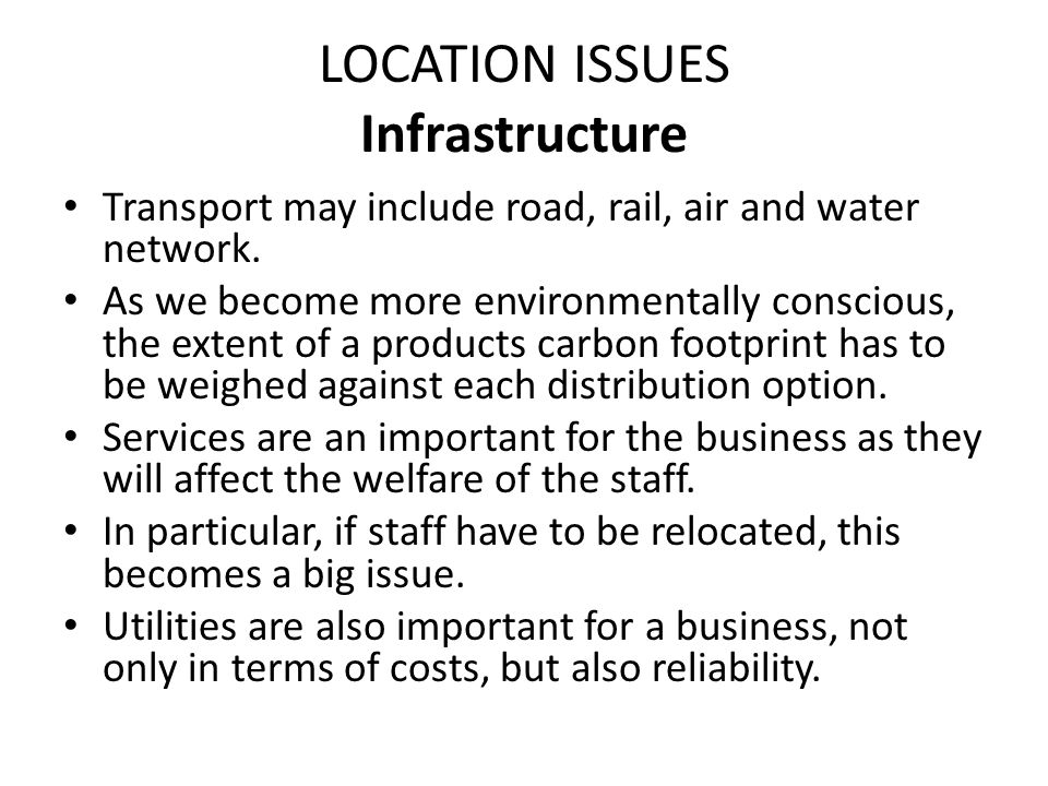 LOCATION ISSUES Infrastructure Transport may include road, rail, air and water network. As we become more environmentally conscious, the extent of a p