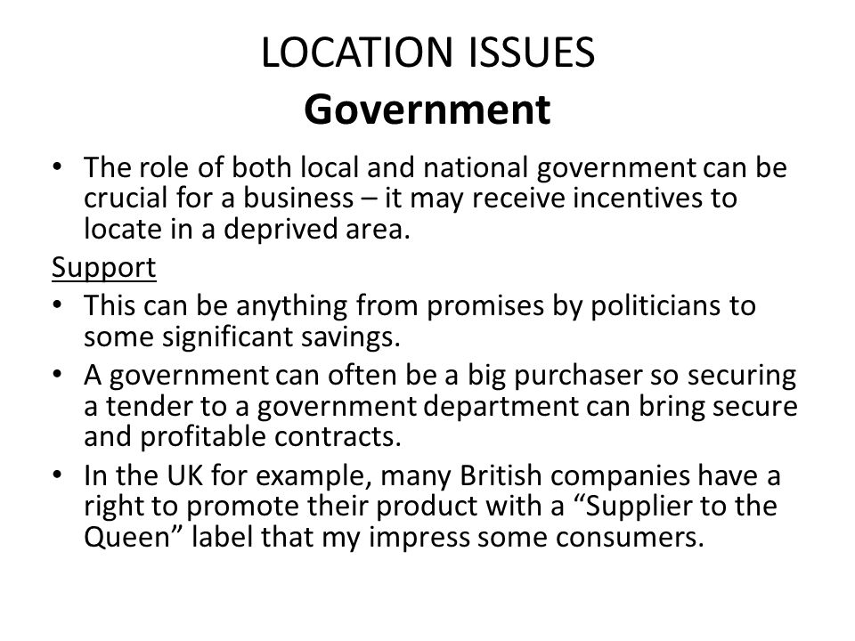 LOCATION ISSUES Government The role of both local and national government can be crucial for a business – it may receive incentives to locate in a dep