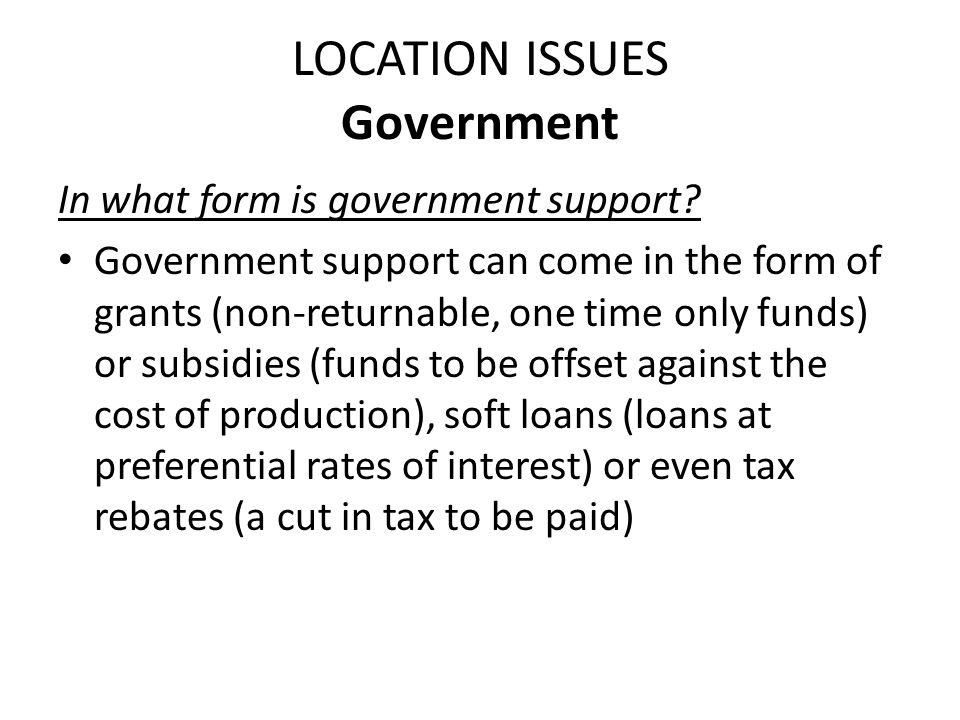 LOCATION ISSUES Government In what form is government support? Government support can come in the form of grants (non-returnable, one time only funds)