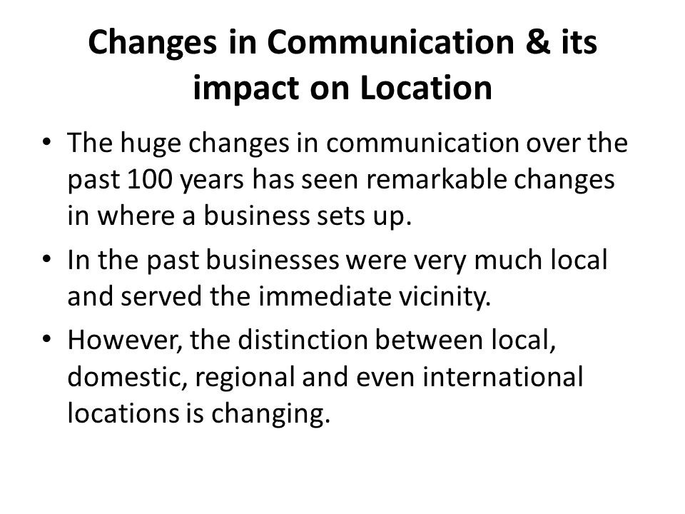 Changes in Communication & its impact on Location The huge changes in communication over the past 100 years has seen remarkable changes in where a bus