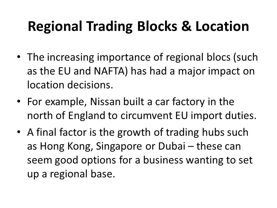 Regional Trading Blocks & Location The increasing importance of regional blocs (such as the EU and NAFTA) has had a major impact on location decisions