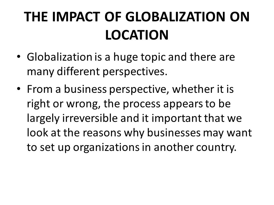 THE IMPACT OF GLOBALIZATION ON LOCATION Globalization is a huge topic and there are many different perspectives. From a business perspective, whether