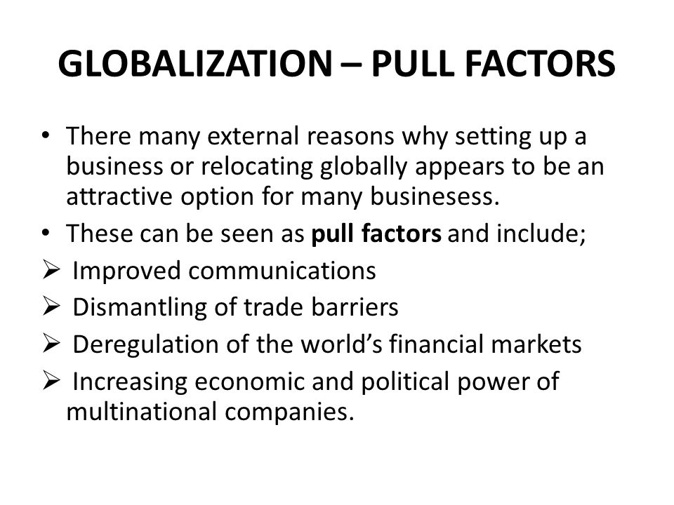 GLOBALIZATION – PULL FACTORS There many external reasons why setting up a business or relocating globally appears to be an attractive option for many