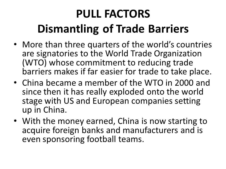 PULL FACTORS Dismantling of Trade Barriers More than three quarters of the world's countries are signatories to the World Trade Organization (WTO) who