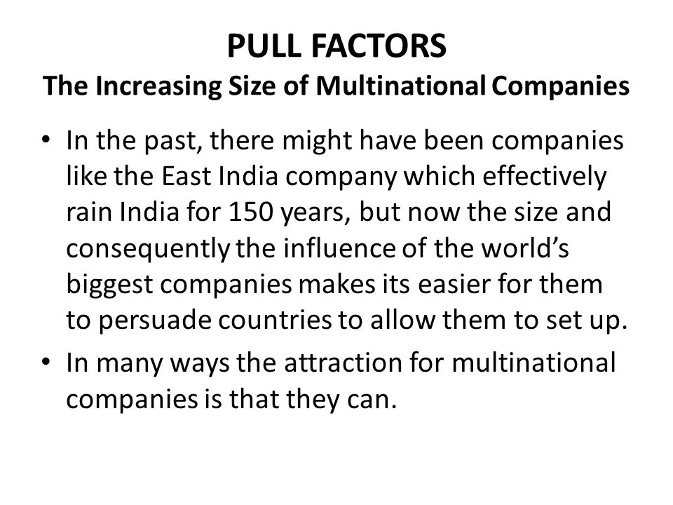 PULL FACTORS The Increasing Size of Multinational Companies In the past, there might have been companies like the East India company which effectively