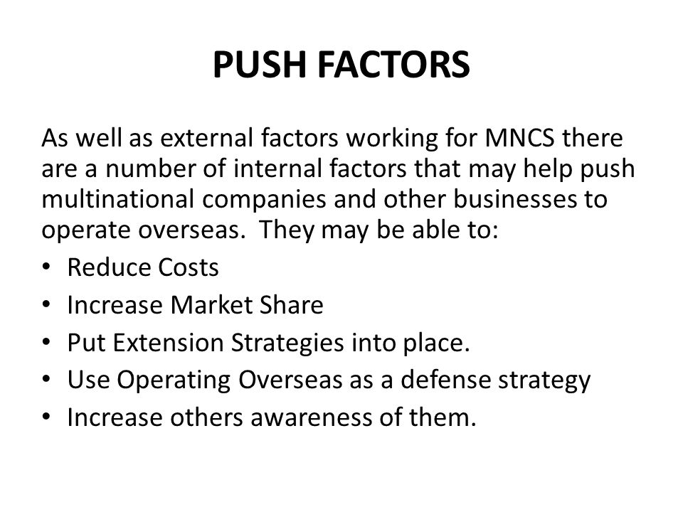 PUSH FACTORS As well as external factors working for MNCS there are a number of internal factors that may help push multinational companies and other