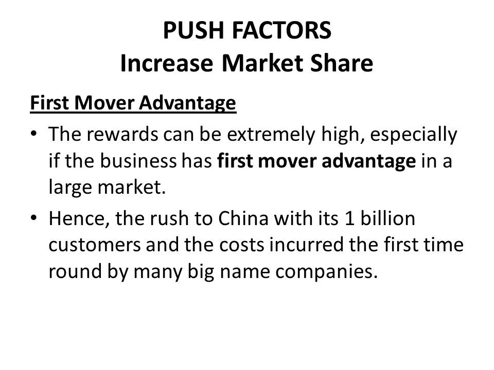 PUSH FACTORS Increase Market Share First Mover Advantage The rewards can be extremely high, especially if the business has first mover advantage in a
