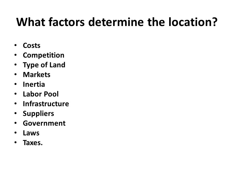 What factors determine the location? Costs Competition Type of Land Markets Inertia Labor Pool Infrastructure Suppliers Government Laws Taxes.