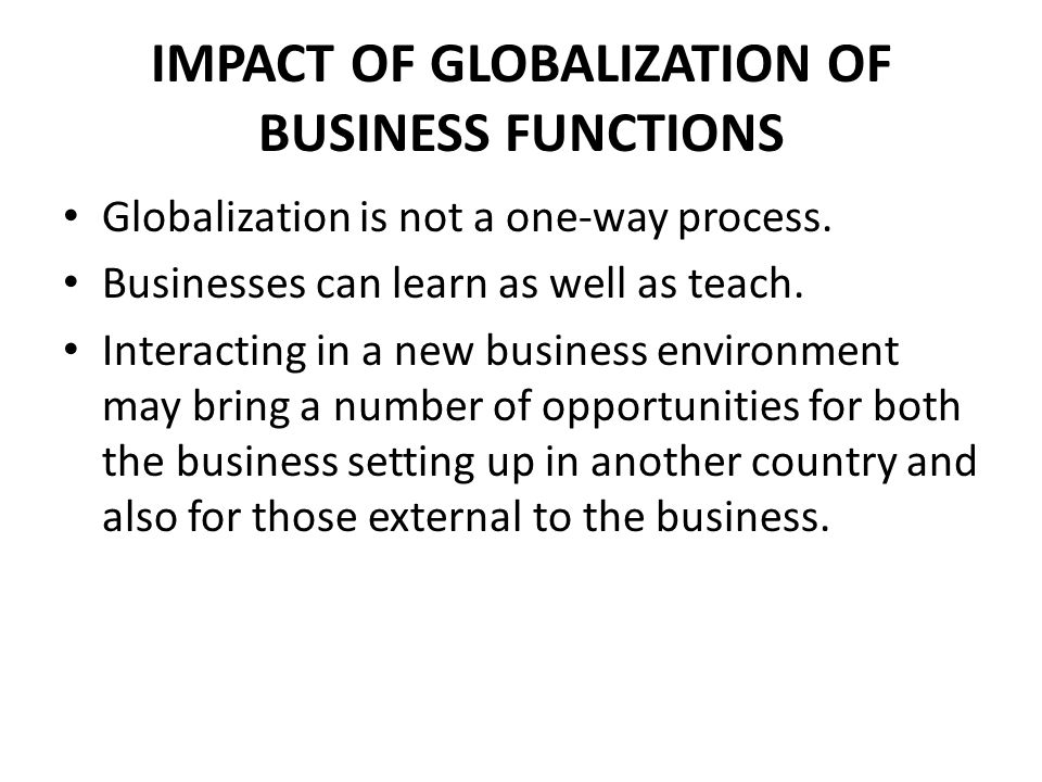 IMPACT OF GLOBALIZATION OF BUSINESS FUNCTIONS Globalization is not a one-way process. Businesses can learn as well as teach. Interacting in a new busi