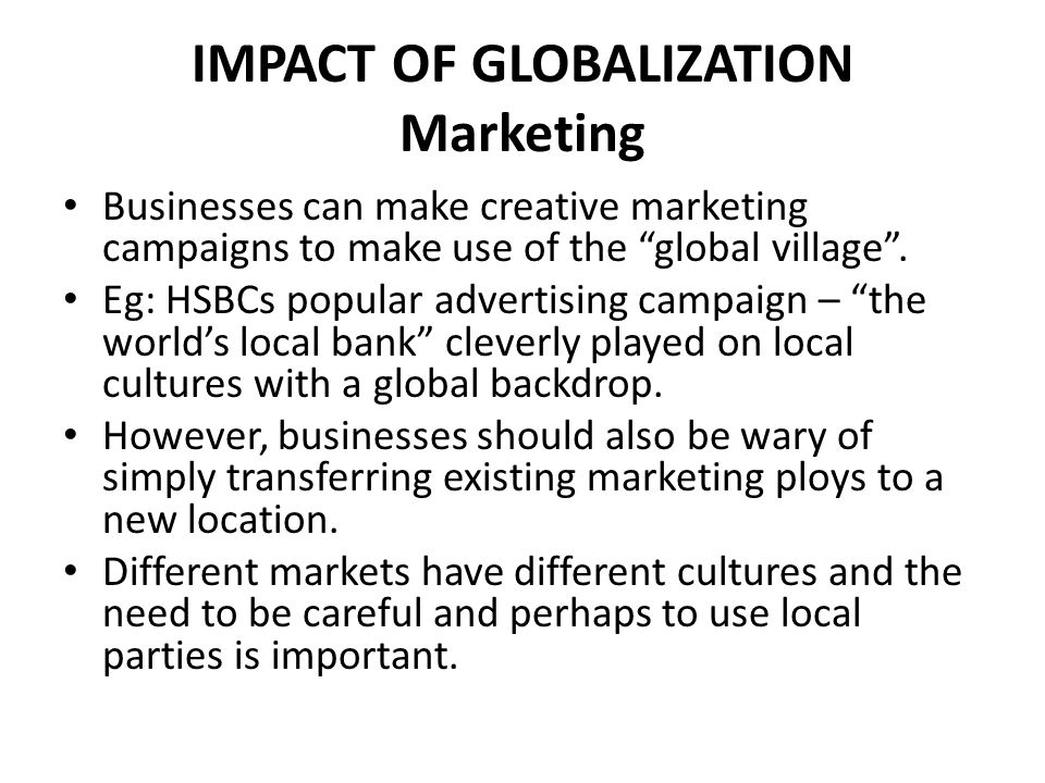 "IMPACT OF GLOBALIZATION Marketing Businesses can make creative marketing campaigns to make use of the ""global village"". Eg: HSBCs popular advertising"