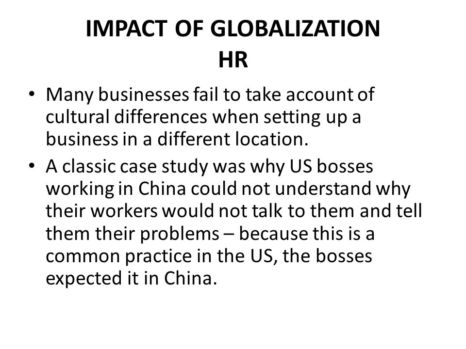 IMPACT OF GLOBALIZATION HR Many businesses fail to take account of cultural differences when setting up a business in a different location. A classic