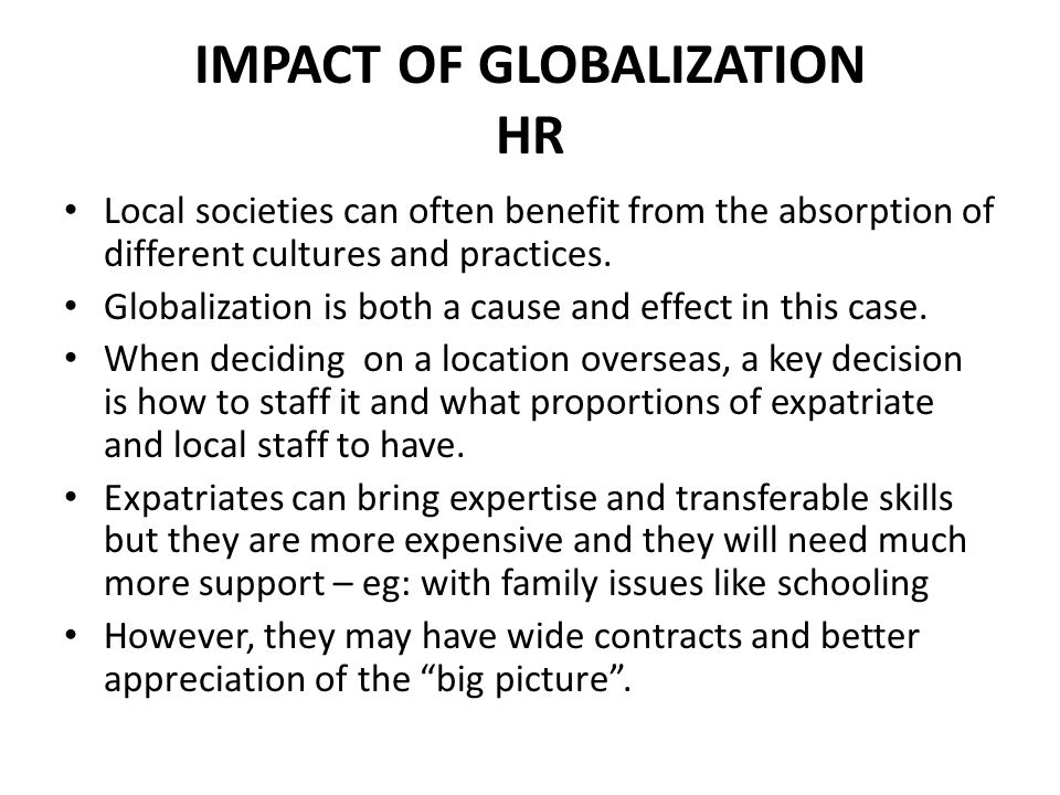 IMPACT OF GLOBALIZATION HR Local societies can often benefit from the absorption of different cultures and practices. Globalization is both a cause an