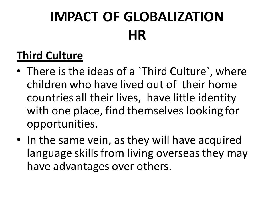 IMPACT OF GLOBALIZATION HR Third Culture There is the ideas of a `Third Culture`, where children who have lived out of their home countries all their