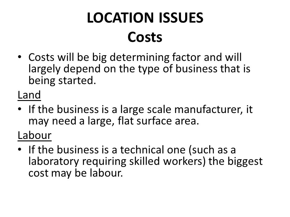 LOCATION ISSUES Costs Costs will be big determining factor and will largely depend on the type of business that is being started. Land If the business