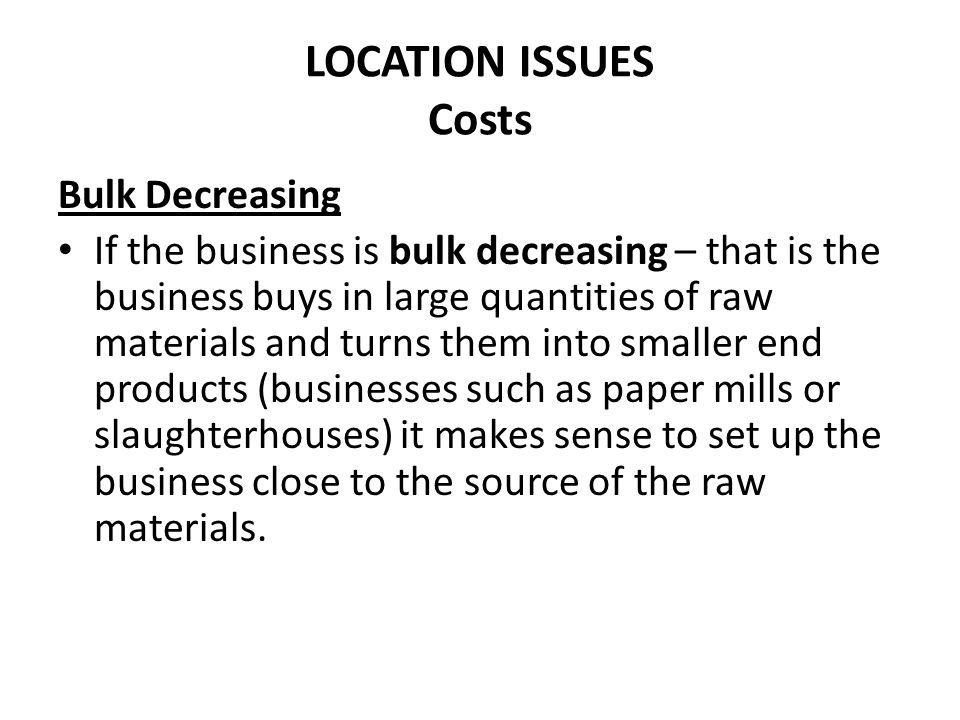 LOCATION ISSUES Costs Bulk Decreasing If the business is bulk decreasing – that is the business buys in large quantities of raw materials and turns th