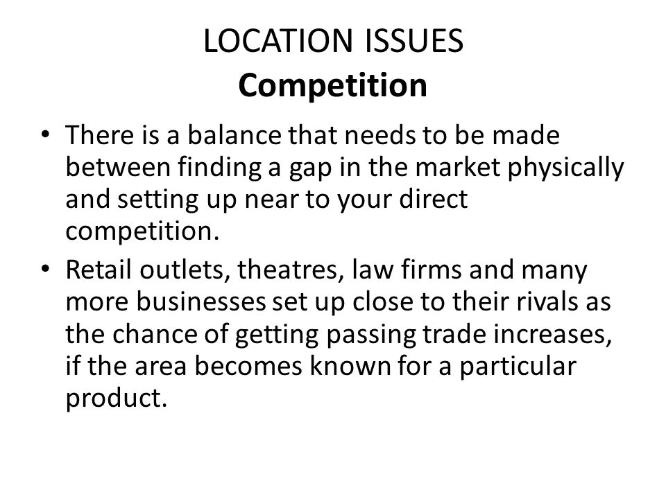 LOCATION ISSUES Competition There is a balance that needs to be made between finding a gap in the market physically and setting up near to your direct