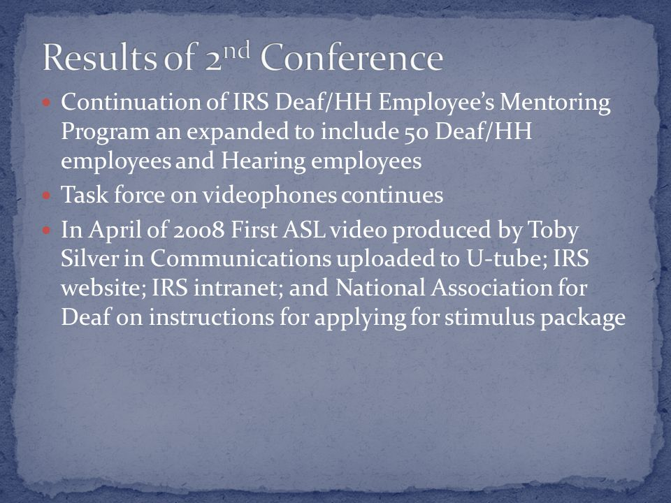 Continuation of IRS Deaf/HH Employee's Mentoring Program an expanded to include 50 Deaf/HH employees and Hearing employees Task force on videophones continues In April of 2008 First ASL video produced by Toby Silver in Communications uploaded to U-tube; IRS website; IRS intranet; and National Association for Deaf on instructions for applying for stimulus package