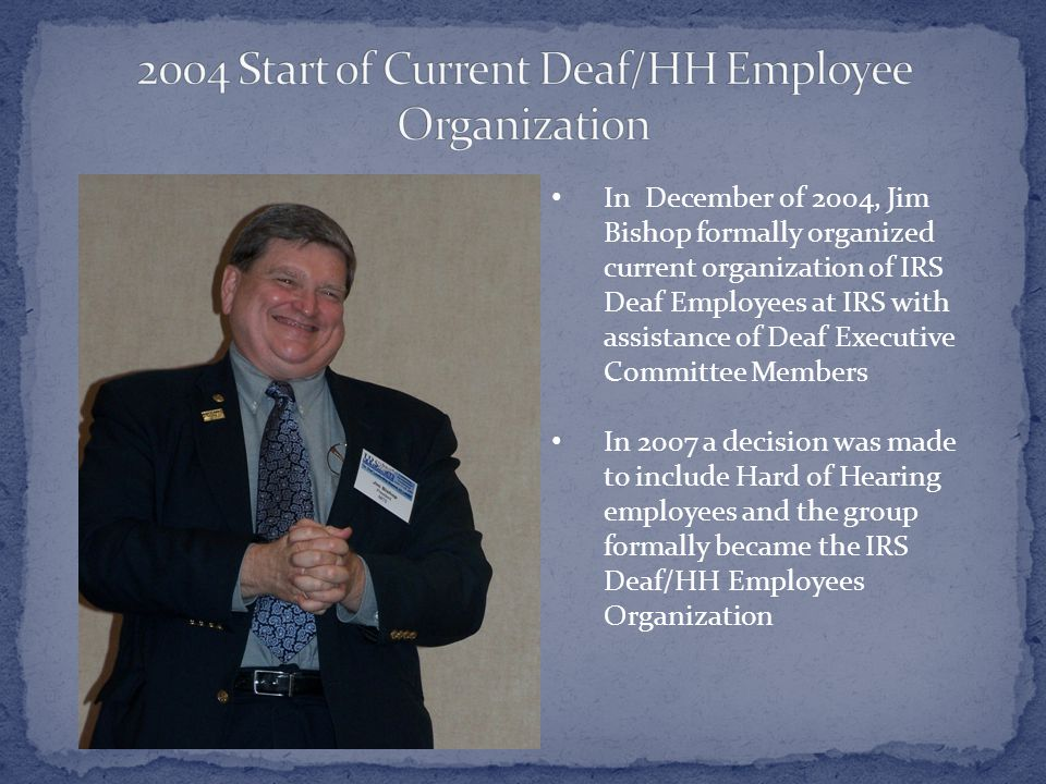 In December of 2004, Jim Bishop formally organized current organization of IRS Deaf Employees at IRS with assistance of Deaf Executive Committee Members In 2007 a decision was made to include Hard of Hearing employees and the group formally became the IRS Deaf/HH Employees Organization