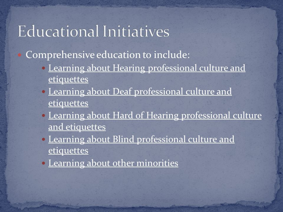 Comprehensive education to include: Learning about Hearing professional culture and etiquettes Learning about Deaf professional culture and etiquettes Learning about Hard of Hearing professional culture and etiquettes Learning about Blind professional culture and etiquettes Learning about other minorities