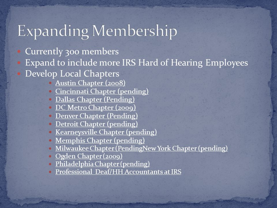 Currently 300 members Expand to include more IRS Hard of Hearing Employees Develop Local Chapters Austin Chapter (2008) Cincinnati Chapter (pending) Dallas Chapter (Pending) DC Metro Chapter (2009) Denver Chapter (Pending) Detroit Chapter (pending) Kearneysville Chapter (pending) Memphis Chapter (pending) Milwaukee Chapter (PendingNew York Chapter (pending) Ogden Chapter (2009) Philadelphia Chapter (pending) Professional Deaf/HH Accountants at IRS