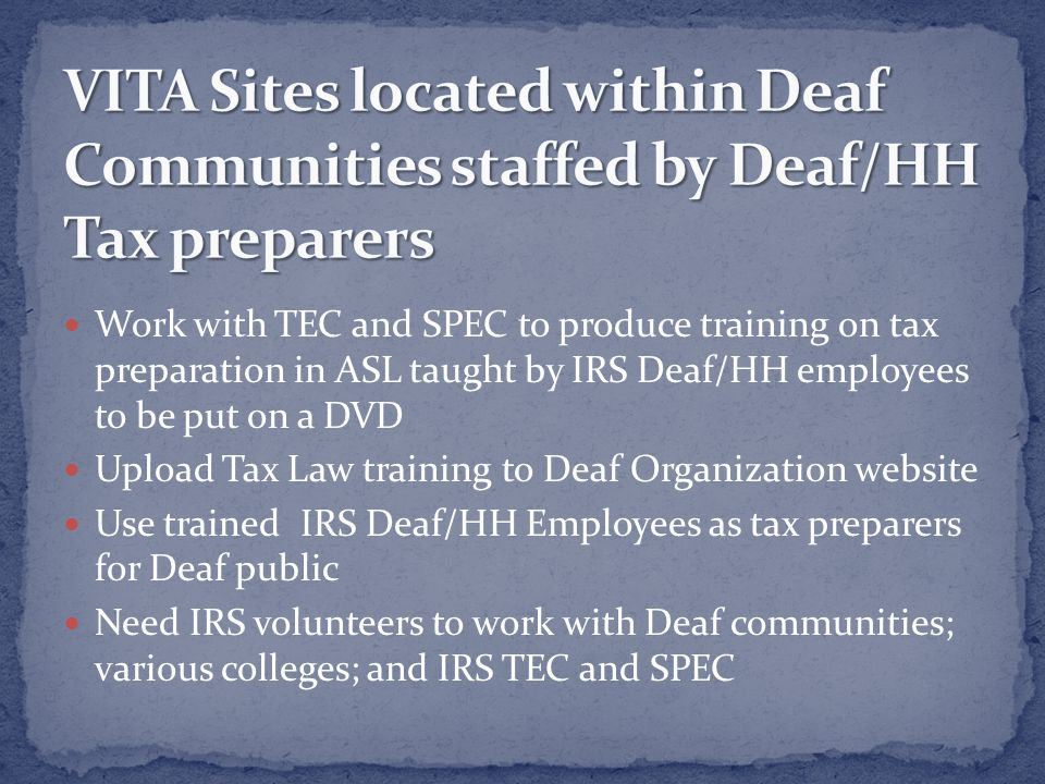 Work with TEC and SPEC to produce training on tax preparation in ASL taught by IRS Deaf/HH employees to be put on a DVD Upload Tax Law training to Deaf Organization website Use trained IRS Deaf/HH Employees as tax preparers for Deaf public Need IRS volunteers to work with Deaf communities; various colleges; and IRS TEC and SPEC