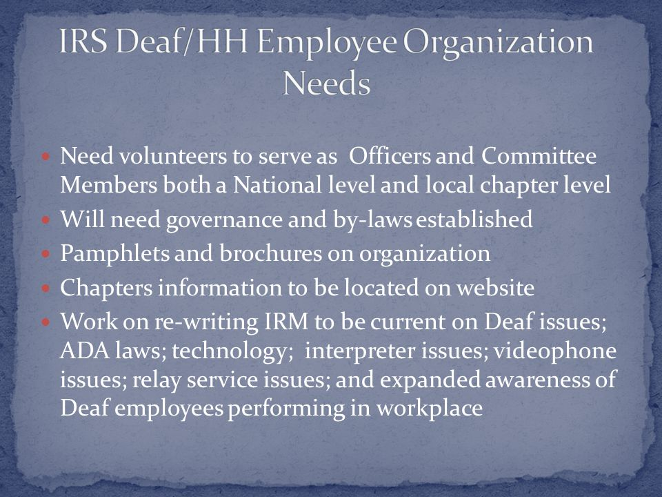 Need volunteers to serve as Officers and Committee Members both a National level and local chapter level Will need governance and by-laws established Pamphlets and brochures on organization Chapters information to be located on website Work on re-writing IRM to be current on Deaf issues; ADA laws; technology; interpreter issues; videophone issues; relay service issues; and expanded awareness of Deaf employees performing in workplace
