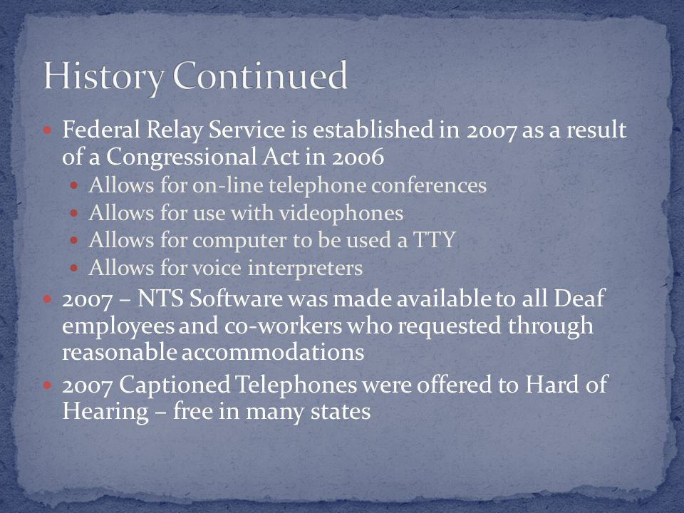 Federal Relay Service is established in 2007 as a result of a Congressional Act in 2006 Allows for on-line telephone conferences Allows for use with videophones Allows for computer to be used a TTY Allows for voice interpreters 2007 – NTS Software was made available to all Deaf employees and co-workers who requested through reasonable accommodations 2007 Captioned Telephones were offered to Hard of Hearing – free in many states