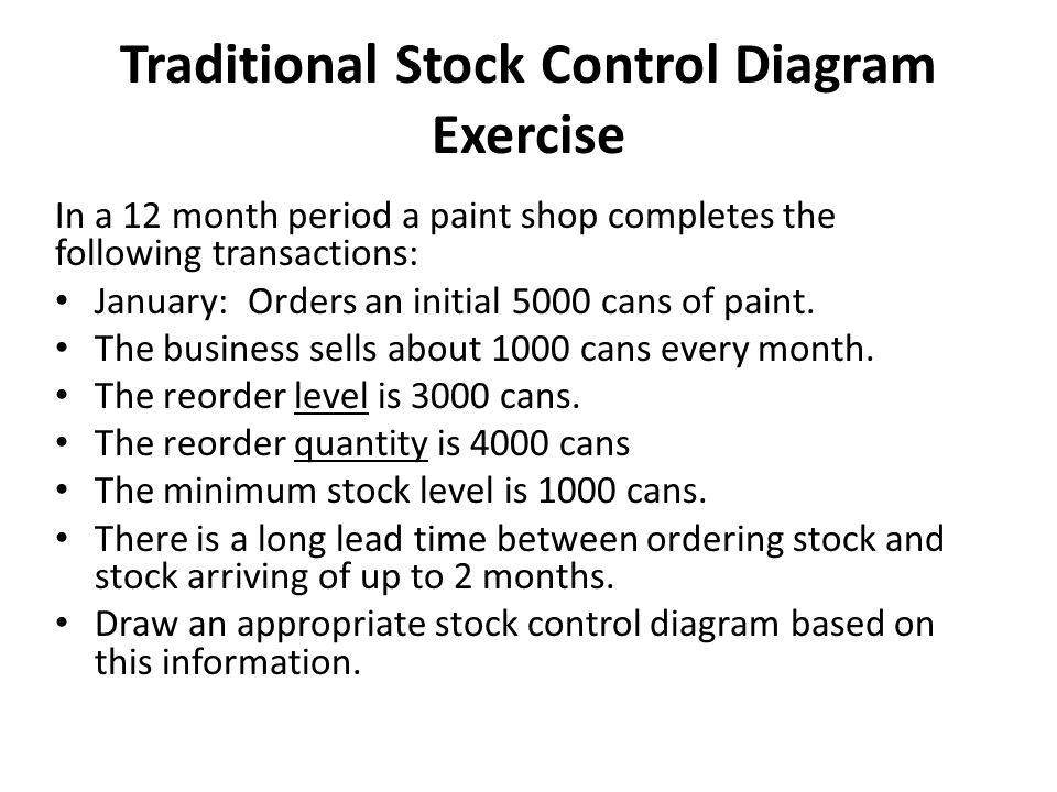 Traditional Stock Control Diagram Exercise In a 12 month period a paint shop completes the following transactions: January: Orders an initial 5000 cans of paint.