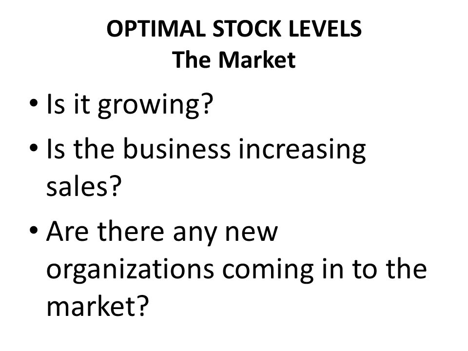 OPTIMAL STOCK LEVELS The Market Is it growing? Is the business increasing sales? Are there any new organizations coming in to the market?