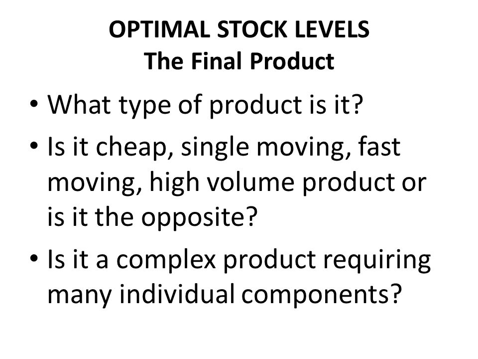 OPTIMAL STOCK LEVELS The Final Product What type of product is it? Is it cheap, single moving, fast moving, high volume product or is it the opposite?