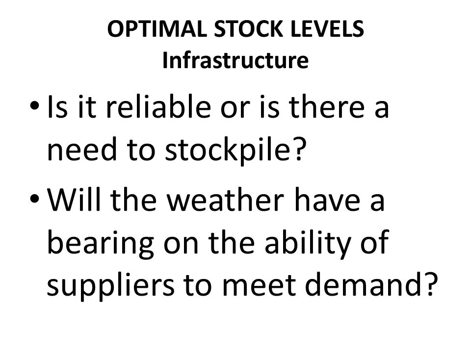 OPTIMAL STOCK LEVELS Infrastructure Is it reliable or is there a need to stockpile.