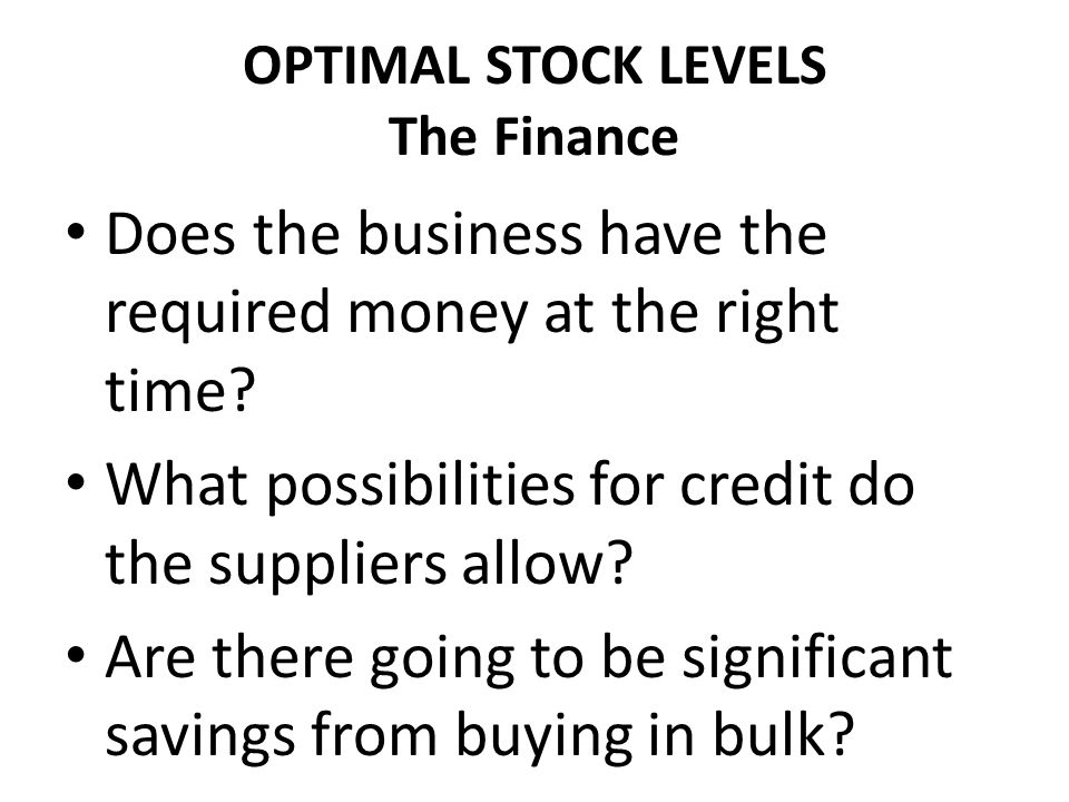 OPTIMAL STOCK LEVELS The Finance Does the business have the required money at the right time.