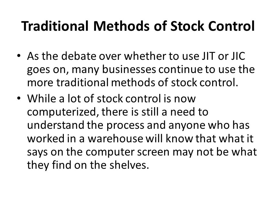 Traditional Methods of Stock Control As the debate over whether to use JIT or JIC goes on, many businesses continue to use the more traditional method