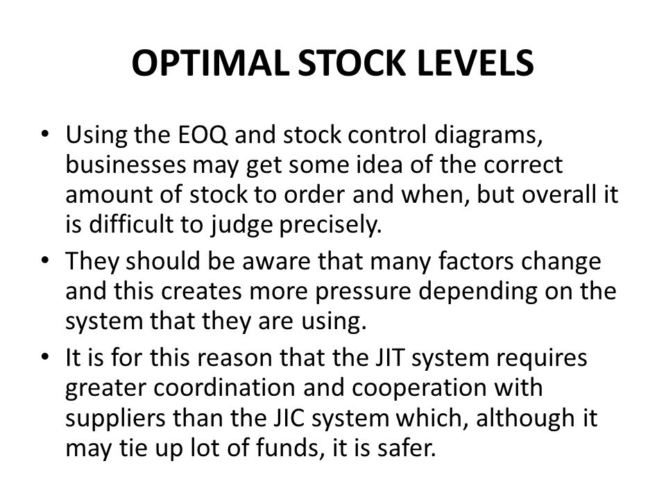 OPTIMAL STOCK LEVELS Using the EOQ and stock control diagrams, businesses may get some idea of the correct amount of stock to order and when, but over